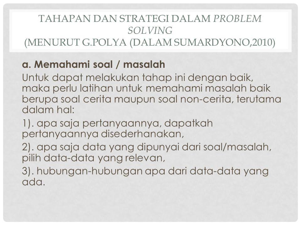 TAHAPAN DAN STRATEGI DALAM PROBLEM SOLVING (MENURUT G.POLYA (DALAM SUMARDYONO,2010) a. Memahami soal / masalah Untuk dapat melakukan tahap ini dengan