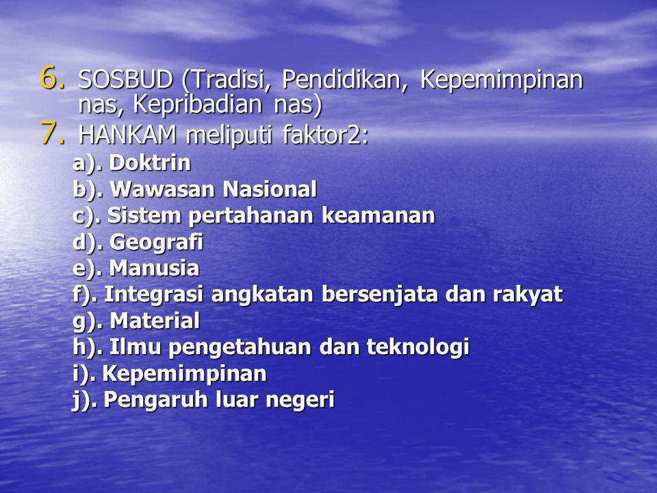 6. SOSBUD (Tradisi, Pendidikan, Kepemimpinan nas, Kepribadian nas) 7. HANKAM meliputi faktor2: a). Doktrin b). Wawasan Nasional c). Sistem pertahanan