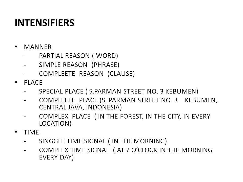 INTENSIFIERS MANNER -PARTIAL REASON ( WORD) -SIMPLE REASON (PHRASE) -COMPLEETE REASON (CLAUSE) PLACE -SPECIAL PLACE ( S.PARMAN STREET NO. 3 KEBUMEN) -