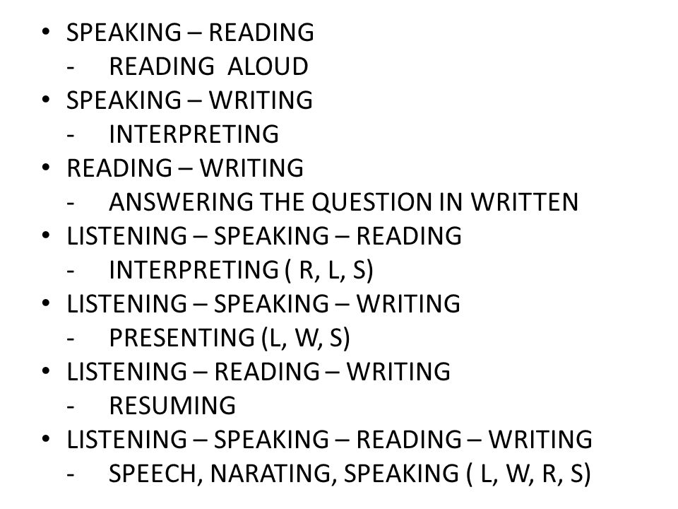 SPEAKING – READING -READING ALOUD SPEAKING – WRITING -INTERPRETING READING – WRITING -ANSWERING THE QUESTION IN WRITTEN LISTENING – SPEAKING – READING
