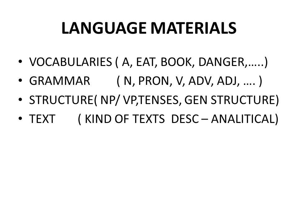 LANGUAGE MATERIALS VOCABULARIES ( A, EAT, BOOK, DANGER,…..) GRAMMAR ( N, PRON, V, ADV, ADJ, …. ) STRUCTURE( NP/ VP,TENSES, GEN STRUCTURE) TEXT( KIND O