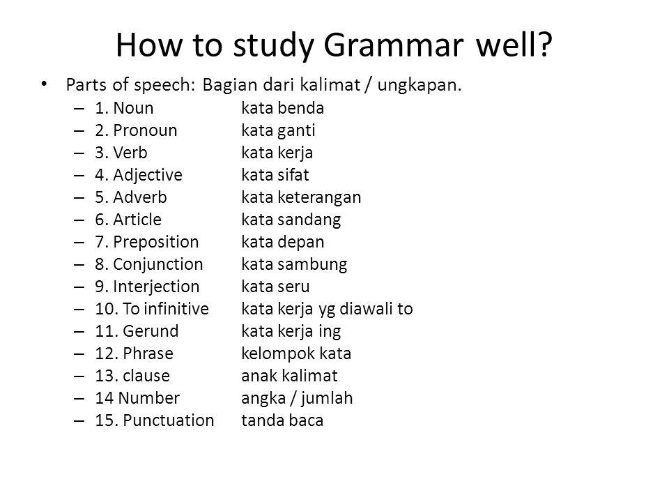 How to study Grammar well? Parts of speech: Bagian dari kalimat / ungkapan. – 1. Noun kata benda – 2. Pronounkata ganti – 3. Verbkata kerja – 4. Adjec