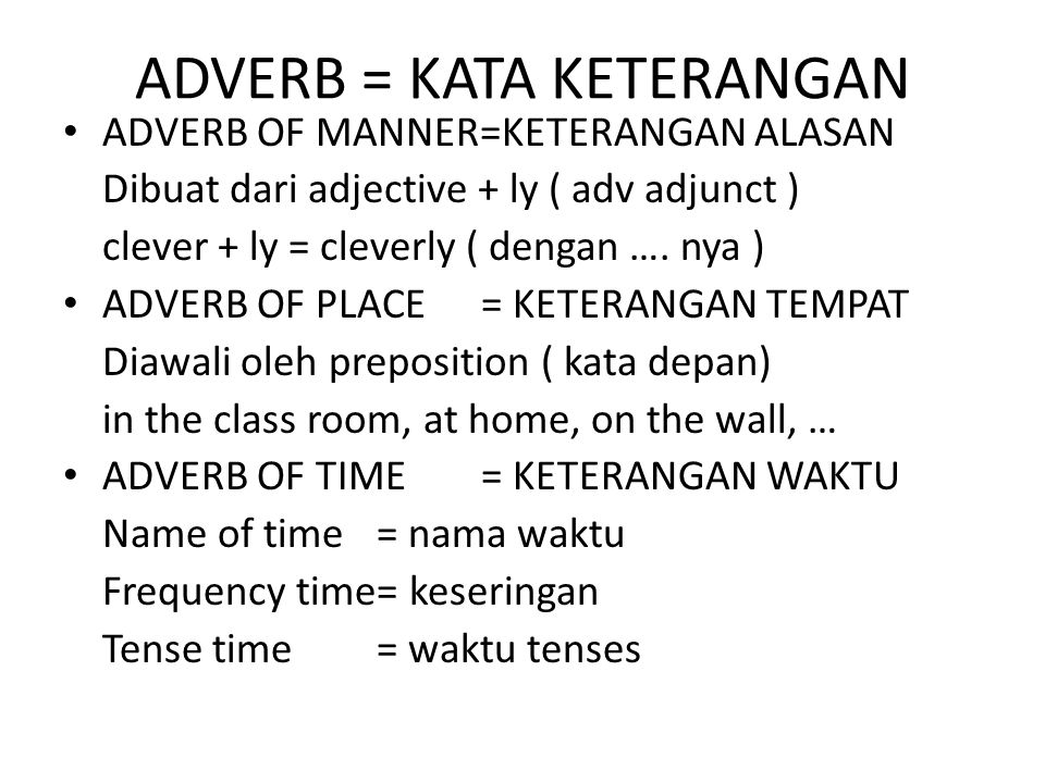 ADVERB = KATA KETERANGAN ADVERB OF MANNER=KETERANGAN ALASAN Dibuat dari adjective + ly ( adv adjunct ) clever + ly = cleverly ( dengan …. nya ) ADVERB