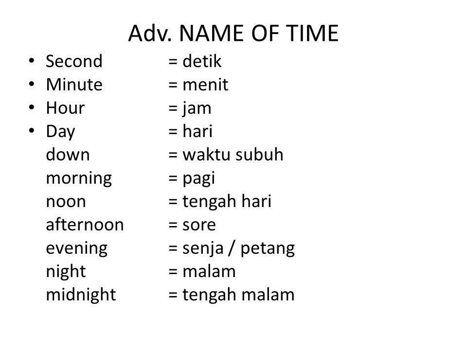 Adv. NAME OF TIME Second= detik Minute= menit Hour= jam Day= hari down= waktu subuh morning= pagi noon= tengah hari afternoon= sore evening= senja / p