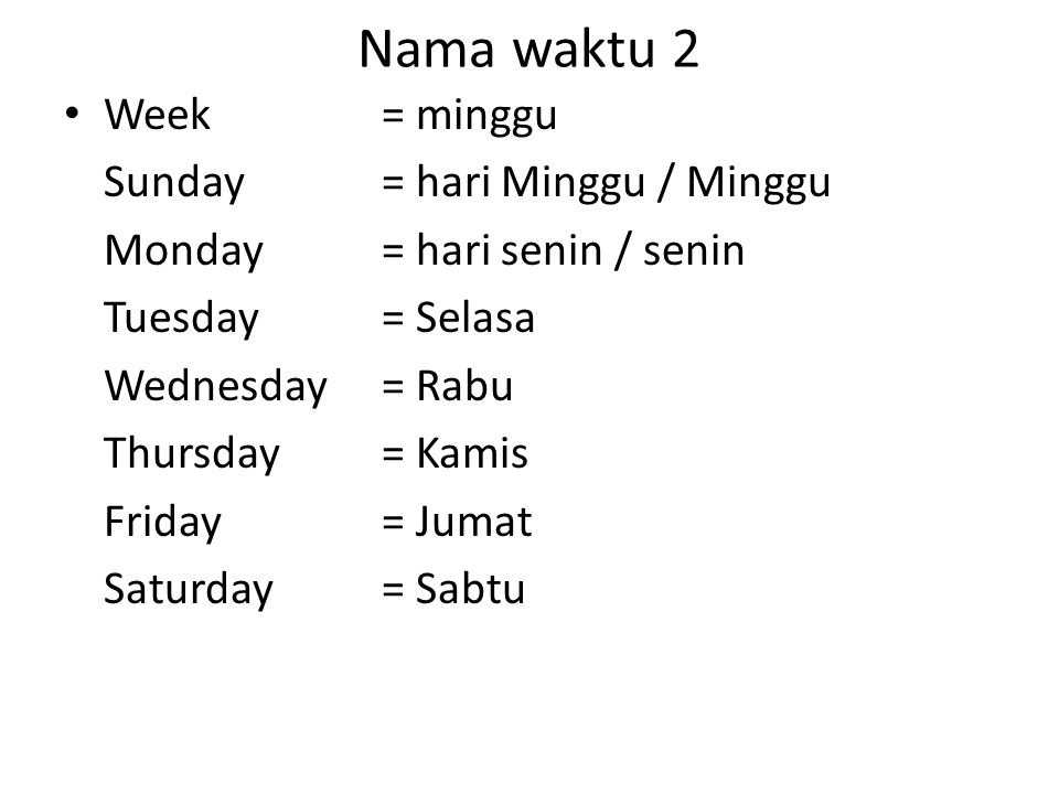 Nama waktu 2 Week= minggu Sunday= hari Minggu / Minggu Monday= hari senin / senin Tuesday= Selasa Wednesday= Rabu Thursday= Kamis Friday= Jumat Saturd