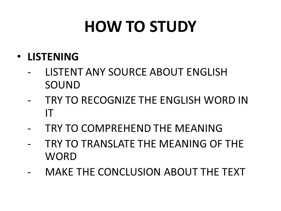HOW TO STUDY LISTENING - LISTENT ANY SOURCE ABOUT ENGLISH SOUND - TRY TO RECOGNIZE THE ENGLISH WORD IN IT - TRY TO COMPREHEND THE MEANING - TRY TO TRA