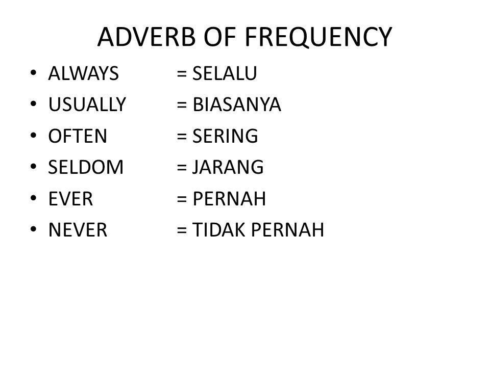 ADVERB OF FREQUENCY ALWAYS= SELALU USUALLY= BIASANYA OFTEN= SERING SELDOM= JARANG EVER= PERNAH NEVER= TIDAK PERNAH