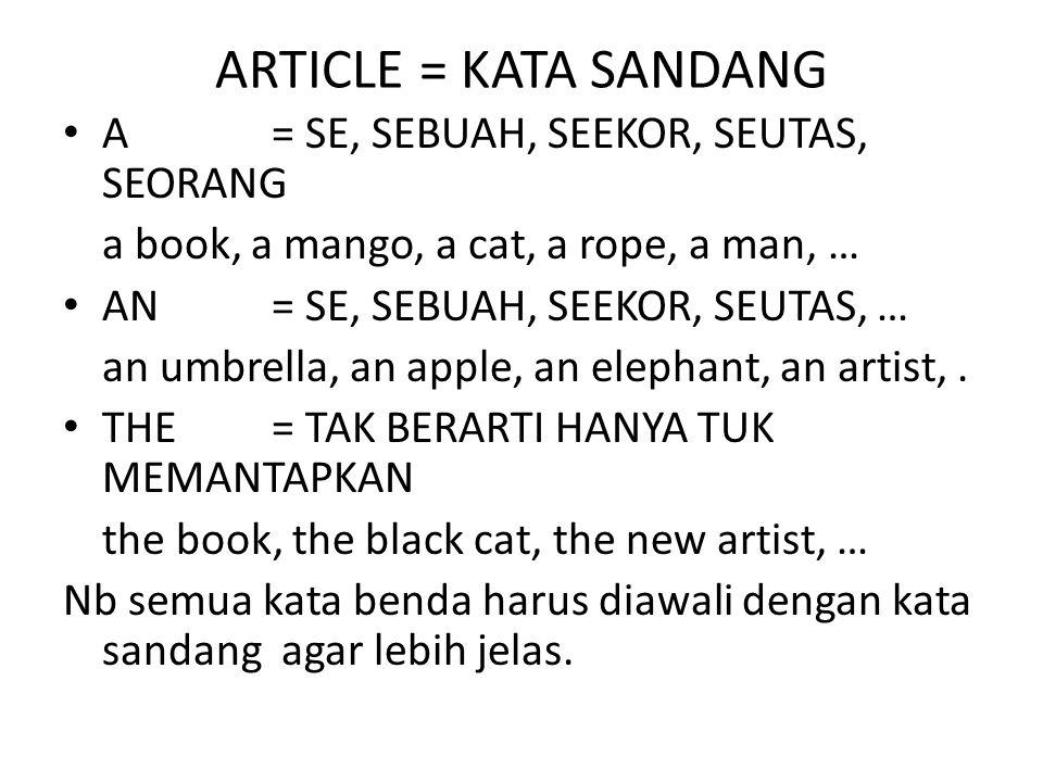 ARTICLE = KATA SANDANG A= SE, SEBUAH, SEEKOR, SEUTAS, SEORANG a book, a mango, a cat, a rope, a man, … AN= SE, SEBUAH, SEEKOR, SEUTAS, … an umbrella, an apple, an elephant, an artist,.