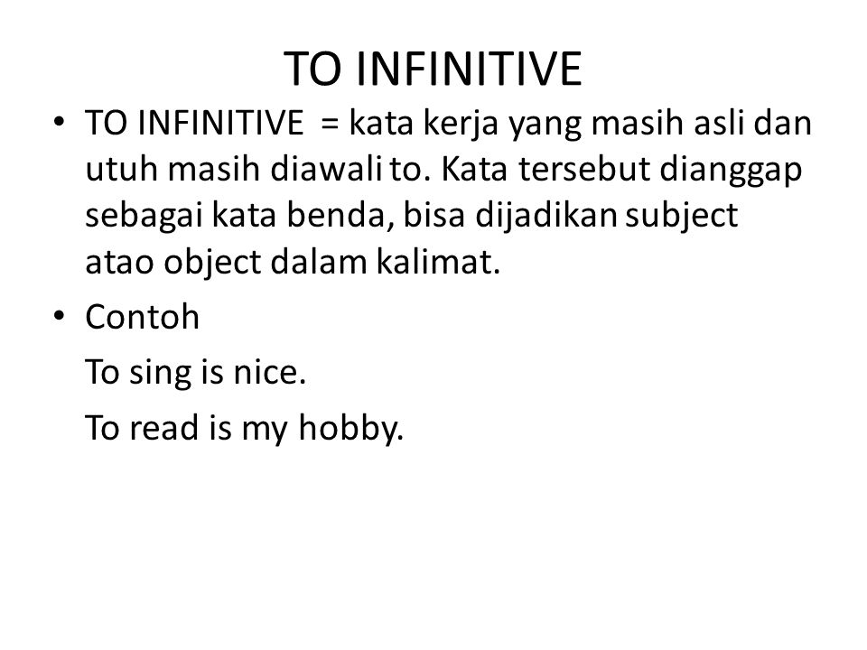 TO INFINITIVE TO INFINITIVE = kata kerja yang masih asli dan utuh masih diawali to. Kata tersebut dianggap sebagai kata benda, bisa dijadikan subject