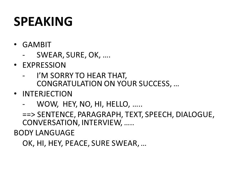 SPEAKING GAMBIT - SWEAR, SURE, OK, …. EXPRESSION - I'M SORRY TO HEAR THAT, CONGRATULATION ON YOUR SUCCESS, … INTERJECTION -WOW, HEY, NO, HI, HELLO, ….