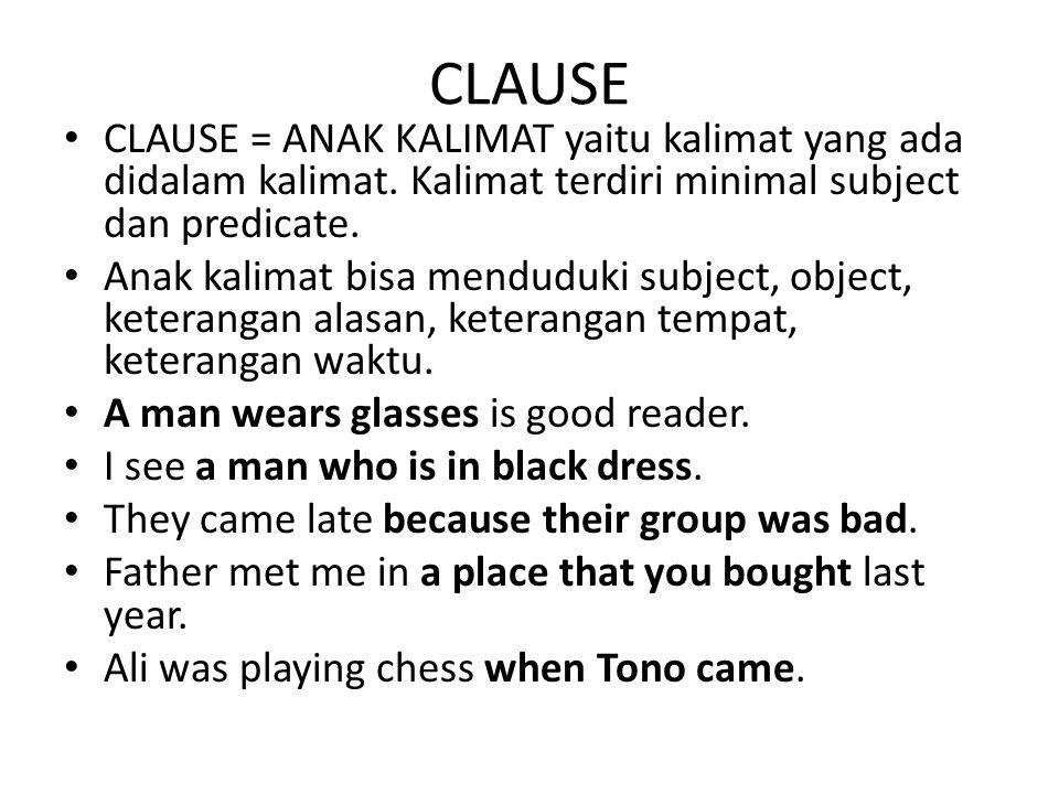 CLAUSE CLAUSE = ANAK KALIMAT yaitu kalimat yang ada didalam kalimat. Kalimat terdiri minimal subject dan predicate. Anak kalimat bisa menduduki subjec