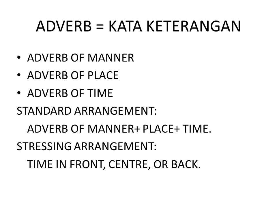 ADVERB = KATA KETERANGAN ADVERB OF MANNER ADVERB OF PLACE ADVERB OF TIME STANDARD ARRANGEMENT: ADVERB OF MANNER+ PLACE+ TIME. STRESSING ARRANGEMENT: T