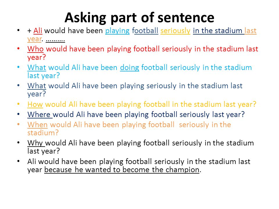 Asking part of sentence + Ali would have been playing football seriously in the stadium last year. ………. Who would have been playing football seriously