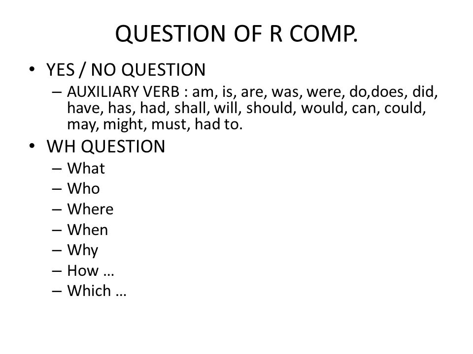 QUESTION OF R COMP. YES / NO QUESTION – AUXILIARY VERB : am, is, are, was, were, do,does, did, have, has, had, shall, will, should, would, can, could,