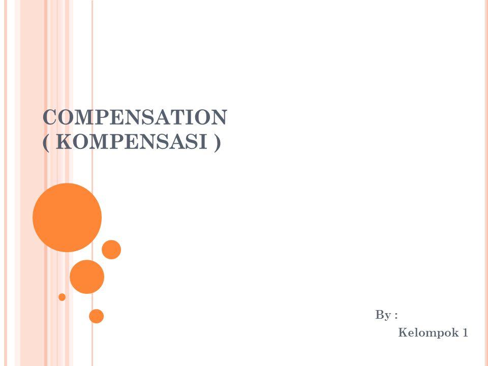 COMPENSATION ( KOMPENSASI ) By : Kelompok 1