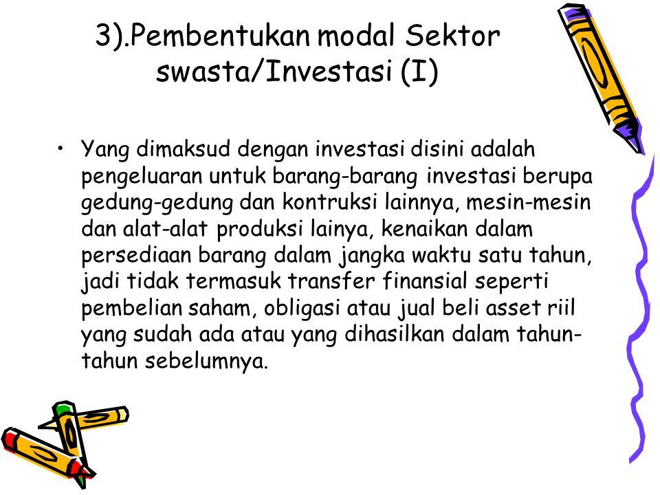 3).Pembentukan modal Sektor swasta/Investasi (I) Yang dimaksud dengan investasi disini adalah pengeluaran untuk barang-barang investasi berupa gedung-