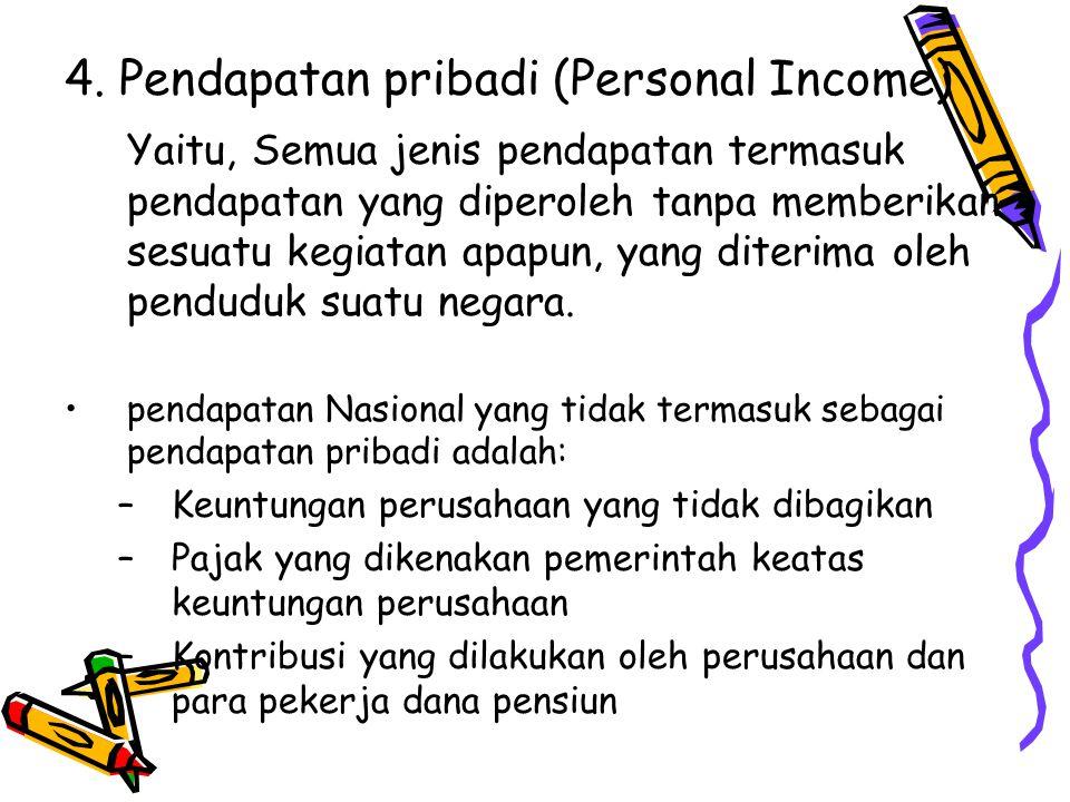 4. Pendapatan pribadi (Personal Income) Yaitu, Semua jenis pendapatan termasuk pendapatan yang diperoleh tanpa memberikan sesuatu kegiatan apapun, yan