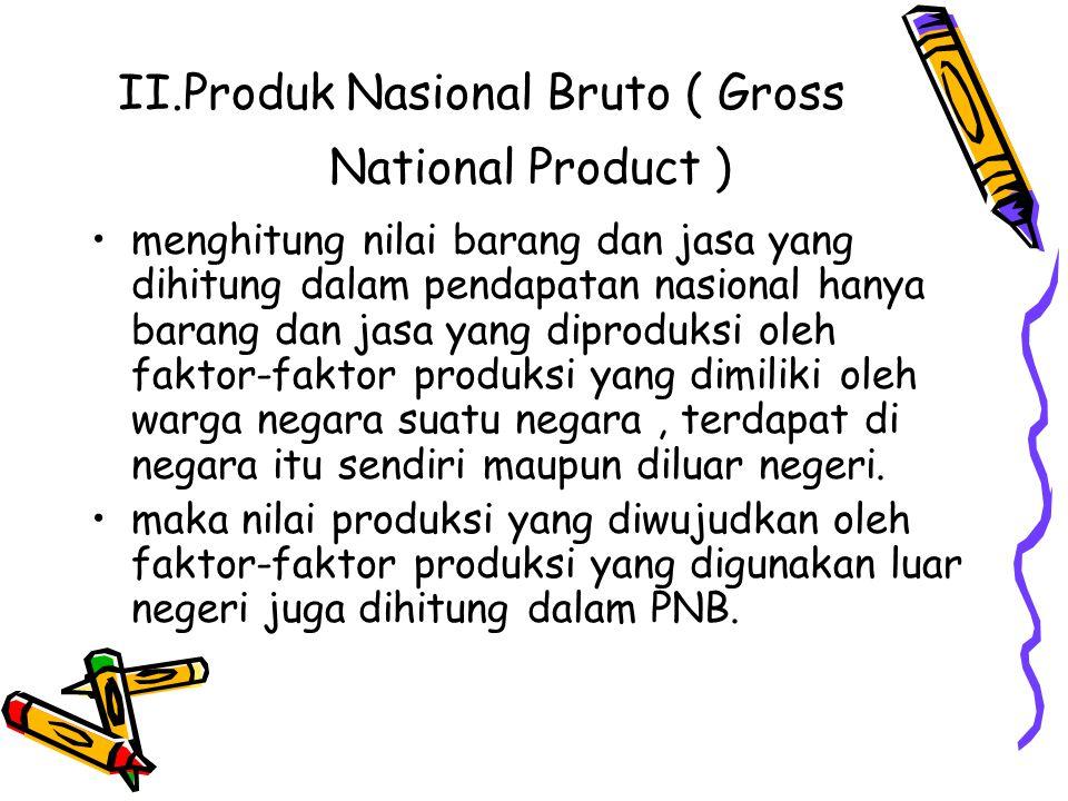 II.Produk Nasional Bruto ( Gross National Product ) menghitung nilai barang dan jasa yang dihitung dalam pendapatan nasional hanya barang dan jasa yan