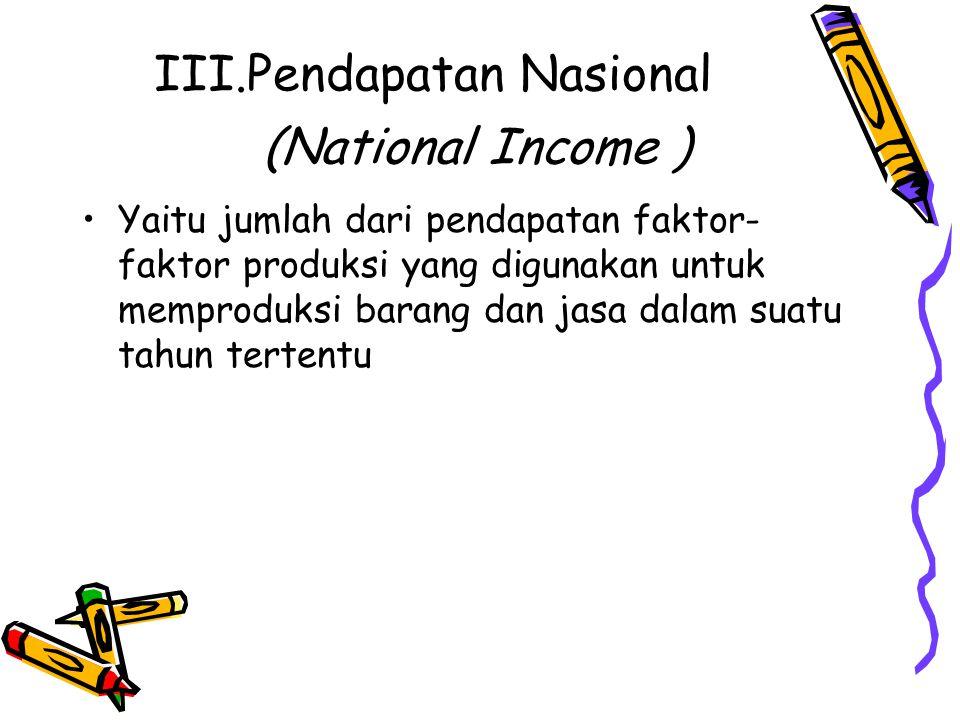 III.Pendapatan Nasional (National Income ) Yaitu jumlah dari pendapatan faktor- faktor produksi yang digunakan untuk memproduksi barang dan jasa dalam