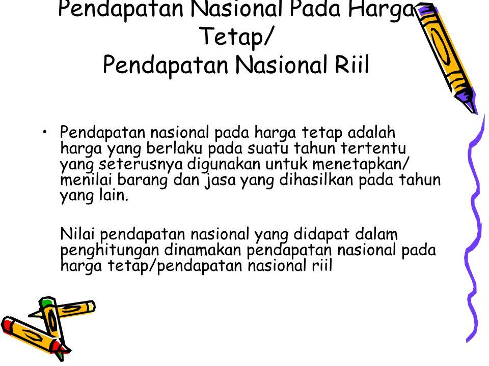 Pendapatan Nasional Pada Harga Tetap/ Pendapatan Nasional Riil Pendapatan nasional pada harga tetap adalah harga yang berlaku pada suatu tahun tertent