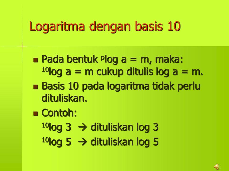 Logaritma dengan basis 10 Pada Pada bentuk p log p log a = m, maka: 10 log 10 log a = m cukup ditulis log a = m. Basis Basis 10 pada logaritma tidak p