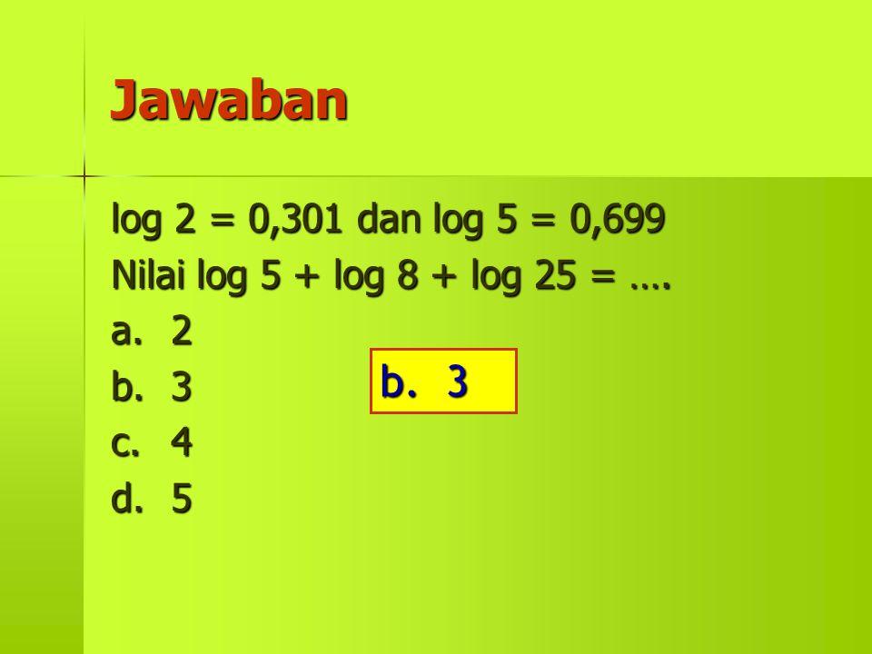Jawaban log 2 = 0,301 dan log 5 = 0,699 Nilai log 5 + log 8 + log 25 = …. a.2 b.3 c.4 d.5 b. 3