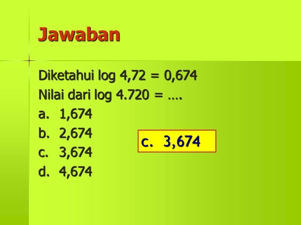 Jawaban Diketahui log 4,72 = 0,674 Nilai dari log 4.720 = …. a.1,674 b.2,674 c.3,674 d.4,674 c. 3,674