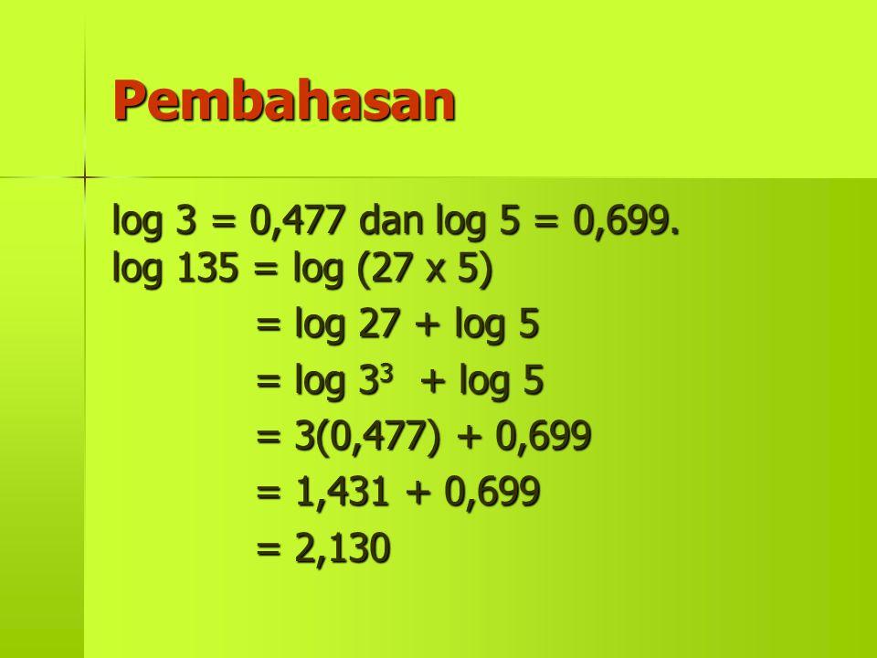 Pembahasan log 3 = 0,477 dan log 5 = 0,699. log 135 = log (27 x 5) = log 27 + log 5 = log 3 3 3 3 + log 5 = 3(0,477) + 0,699 = 1,431 + 0,699 = 2,130