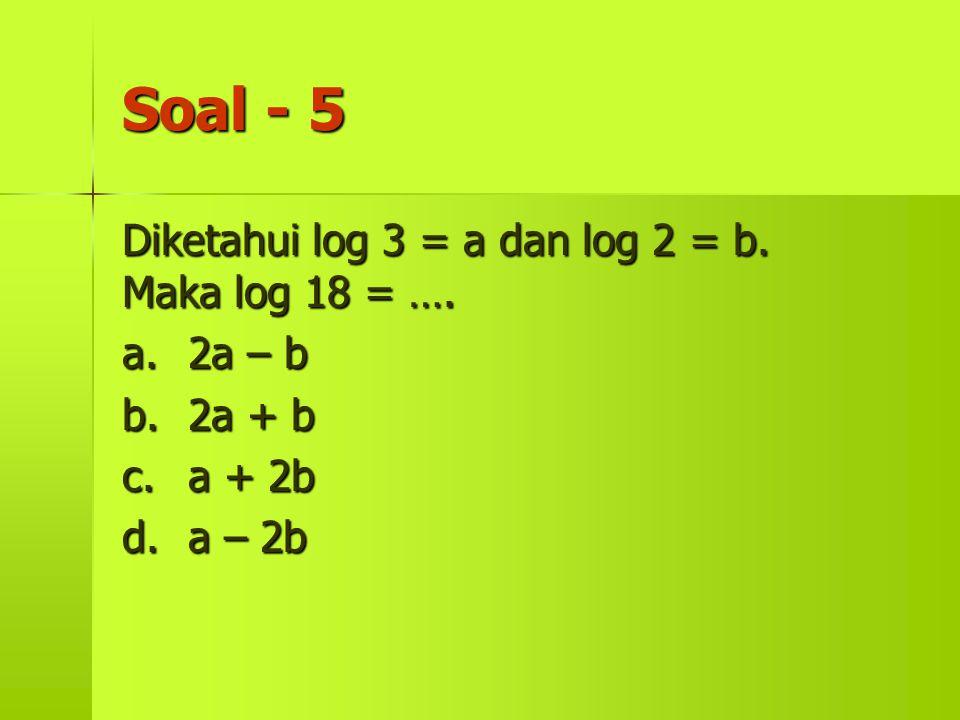 Soal - 5 Diketahui log 3 = a dan log 2 = b. Maka log 18 = …. a.2a – b b.2a + b c.a + 2b d.a – 2b