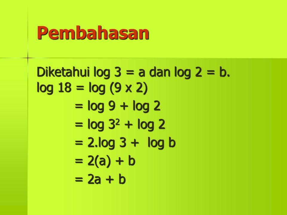 Pembahasan Diketahui log 3 = a dan log 2 = b. log 18 = log (9 x 2) = log 9 + log 2 = log 32 32 32 32 + log 2 = 2.log 3 + log b = 2(a) + b = 2a + b