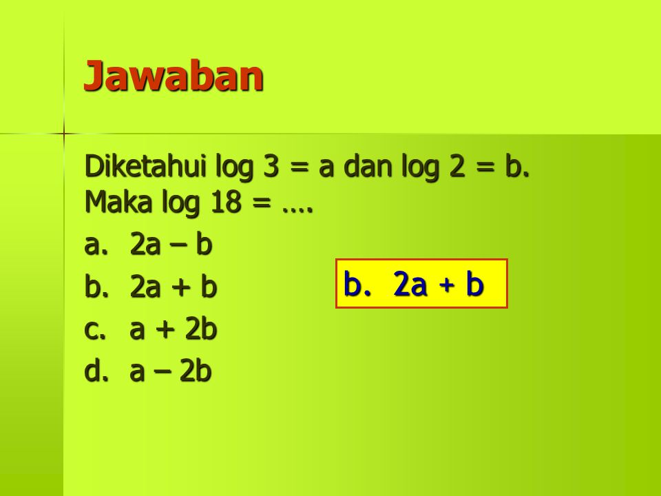 Jawaban Diketahui log 3 = a dan log 2 = b. Maka log 18 = …. a.2a – b b.2a + b c.a + 2b d.a – 2b b. 2a + b