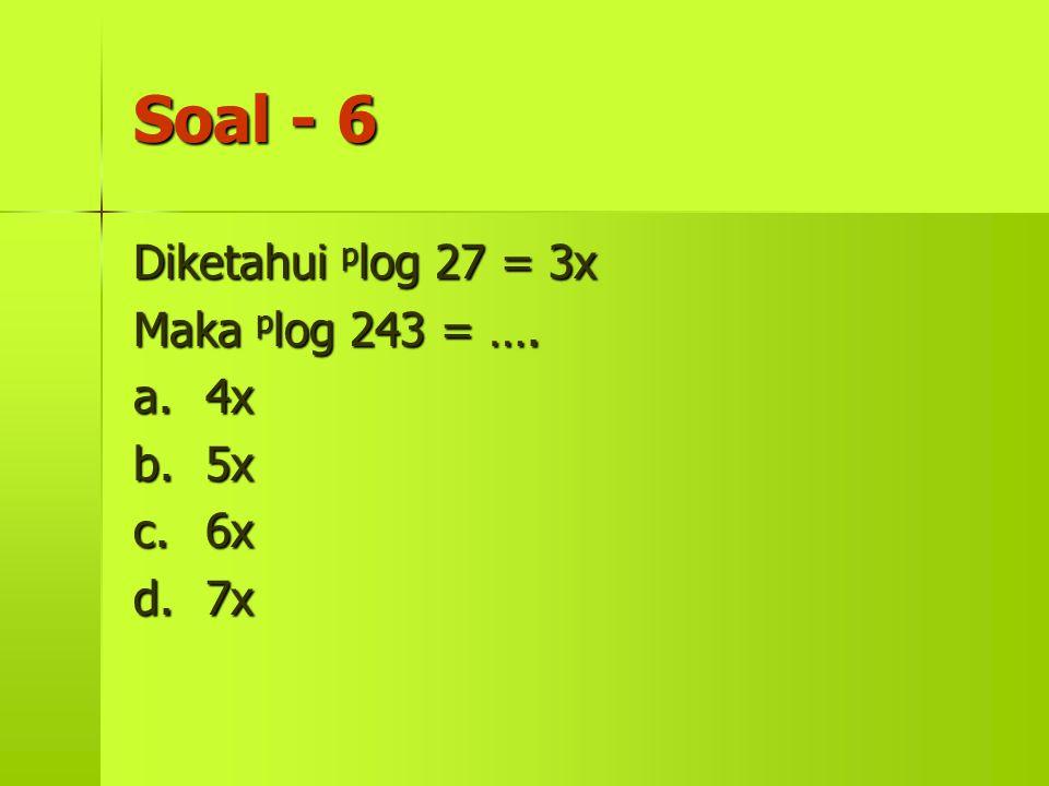 Soal - 6 Diketahui p log p log 27 = 3x Maka 243 = …. a.4x b.5x c.6x d.7x
