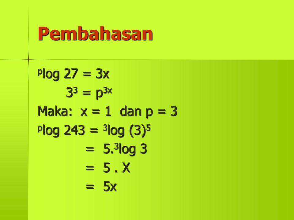 Pembahasan 27 = 3x 33 33 33 33 = p 3x Maka: Maka: x = 1 dan p = 3 p log p log 243 = 3 log 3 log (3) 5 = 5. 3 log 5. 3 log 3 = 5. X = 5x