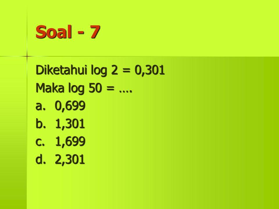 Soal - 7 Diketahui log 2 = 0,301 Maka log 50 = …. a.0,699 b.1,301 c.1,699 d.2,301