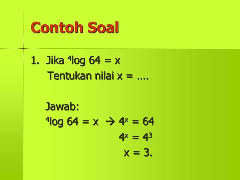Contoh Soal 1. Jika 4 log 4 log 64 = x Tentukan nilai x = …. Jawab: 64 = x  4x 4x 4x 4x = 64 4x 4x 4x 4x = 43434343 x = 3.