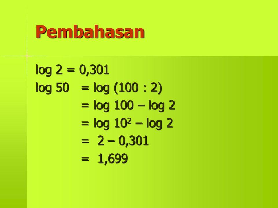 Pembahasan log 2 = 0,301 log 50 = log (100 : 2) = log 100 – log 2 = log 10 2 10 2 – log 2 = 2 – 0,301 = 1,699