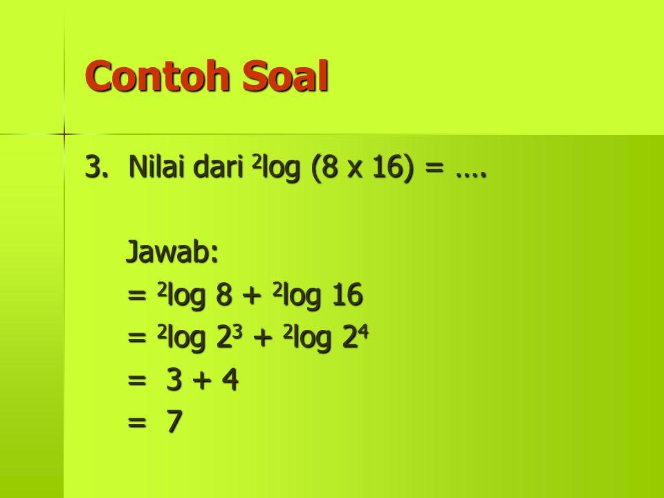 Contoh Soal 3. Nilai dari 2 log 2 log (8 x 16) = …. Jawab: = 8 + 16 = 23 23 23 23 + 24242424 = 3 + 4 = 7