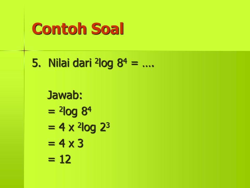 Contoh Soal 5. Nilai dari 2 log 2 log 84 84 84 84 = …. Jawab: = 84848484 = 4 x 23232323 = 4 x 3 = 12