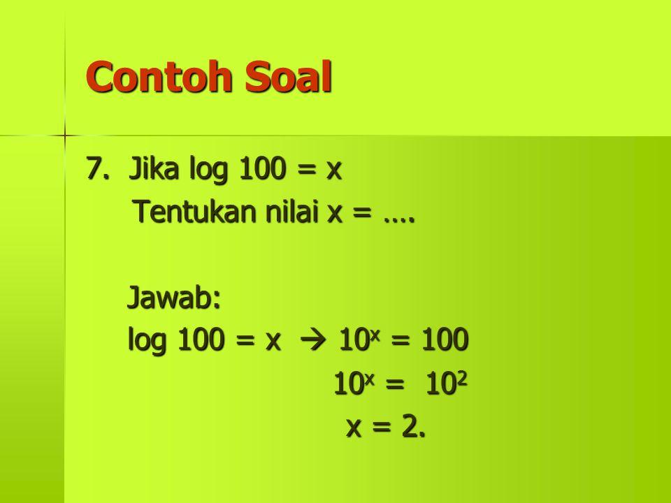 Contoh Soal 7. Jika log 100 = x Tentukan nilai x = …. Jawab: log 100 = x  10 x 10 x = 100 = 10 2 x = 2.