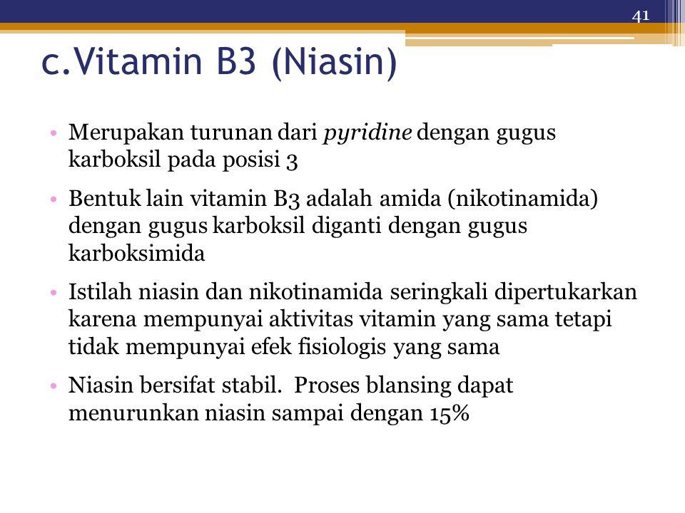 c.Vitamin B3 (Niasin) Merupakan turunan dari pyridine dengan gugus karboksil pada posisi 3 Bentuk lain vitamin B3 adalah amida (nikotinamida) dengan gugus karboksil diganti dengan gugus karboksimida Istilah niasin dan nikotinamida seringkali dipertukarkan karena mempunyai aktivitas vitamin yang sama tetapi tidak mempunyai efek fisiologis yang sama Niasin bersifat stabil.