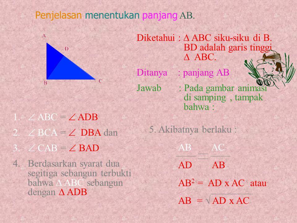 Mudah dipahami bukan ? Coba tentukan pula panjang AB. Dan temukan bahwa : AB 2 = AC x AD atau AB =  AC x AD Ada kesulitan dan perlu penjelasan? a.Ya
