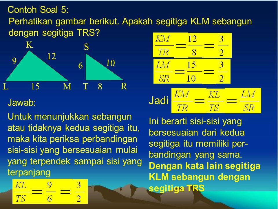 Perhatikan gambar berikut 5 cm 3 cm AB DC 10 cm 5 cm P Q SR 15 cm 9 cm KL NM Apakah ABCD sebangun dengan PQRS? Jawab: 1) Sudut A = sudut P Sudut B = s