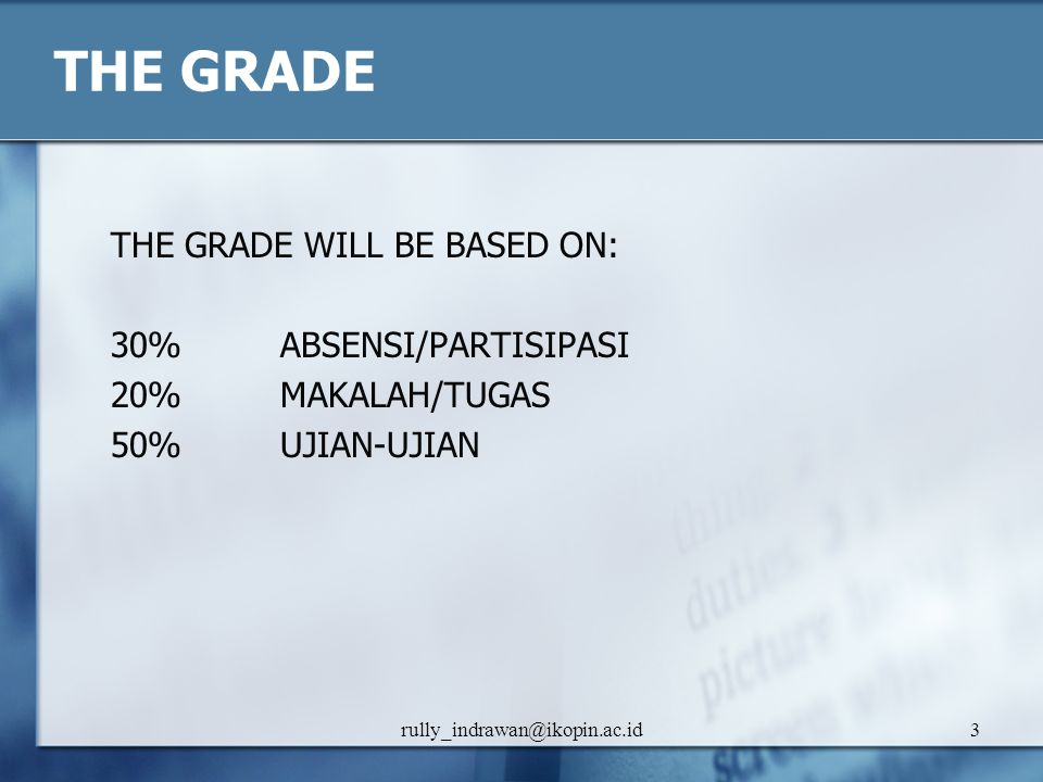 rully_indrawan@ikopin.ac.id3 THE GRADE THE GRADE WILL BE BASED ON: 30% ABSENSI/PARTISIPASI 20% MAKALAH/TUGAS 50% UJIAN-UJIAN