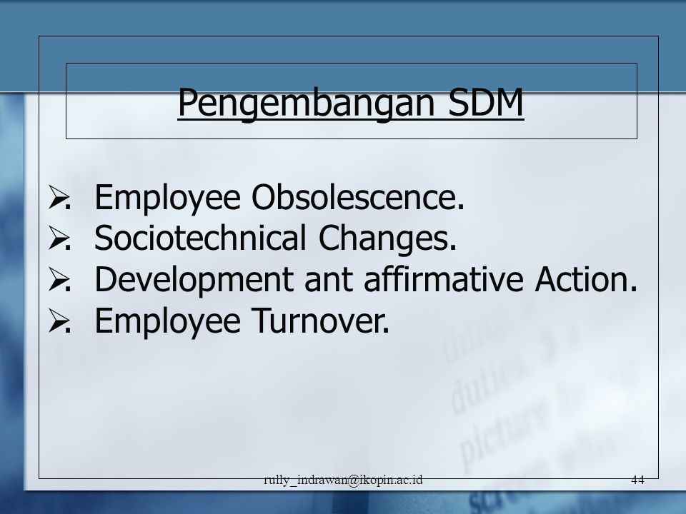 rully_indrawan@ikopin.ac.id44 . Employee Obsolescence. . Sociotechnical Changes. . Development ant affirmative Action. . Employee Turnover. Pengem