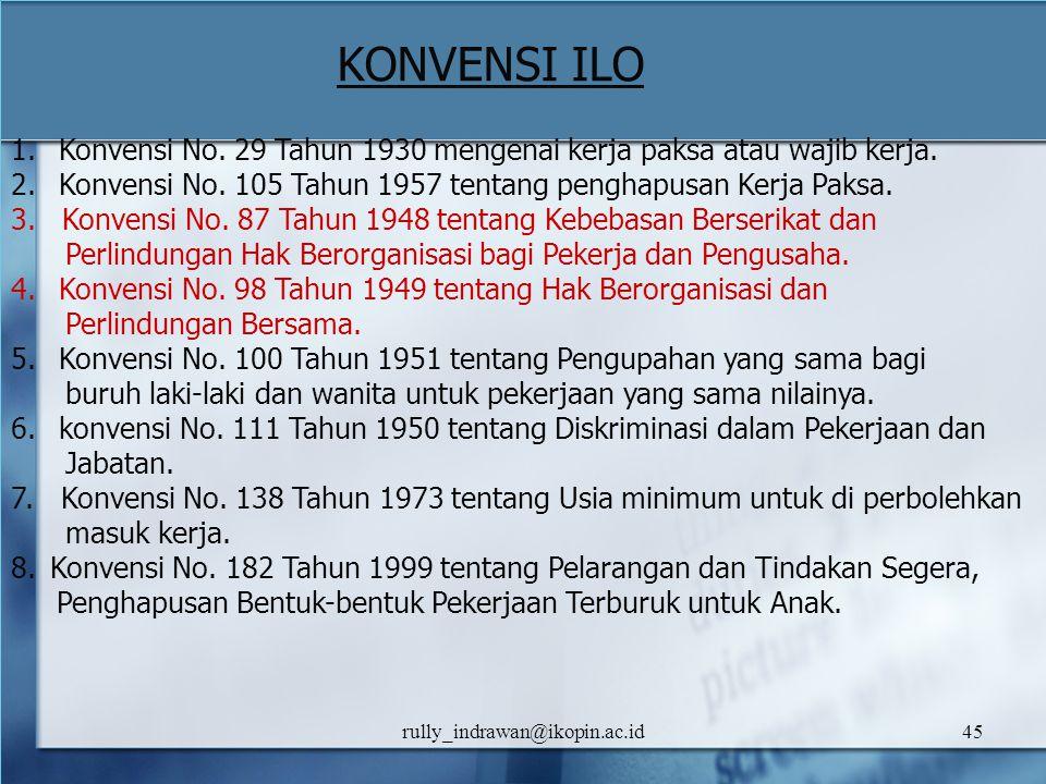 rully_indrawan@ikopin.ac.id45 KONVENSI ILO 1. Konvensi No. 29 Tahun 1930 mengenai kerja paksa atau wajib kerja. 2. Konvensi No. 105 Tahun 1957 tentang