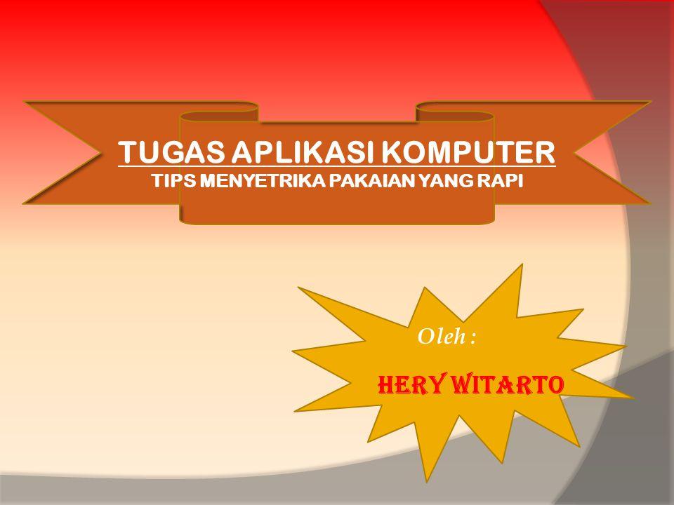 TUGAS APLIKASI KOMPUTER TIPS MENYETRIKA PAKAIAN YANG RAPI Oleh : Hery Witarto