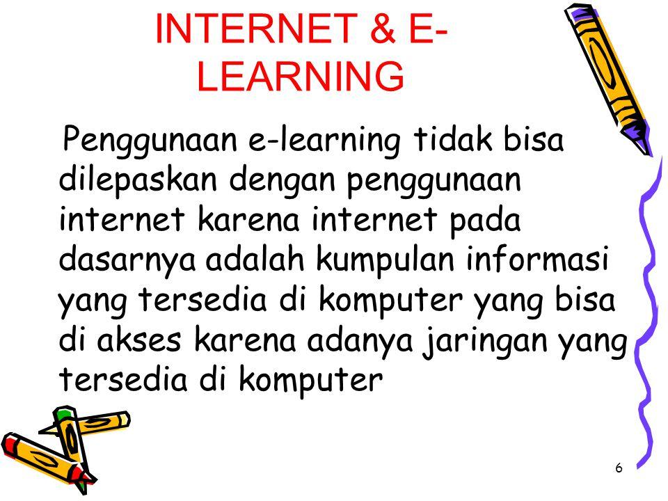 INTERNET & E- LEARNING Penggunaan e-learning tidak bisa dilepaskan dengan penggunaan internet karena internet pada dasarnya adalah kumpulan informasi yang tersedia di komputer yang bisa di akses karena adanya jaringan yang tersedia di komputer 6