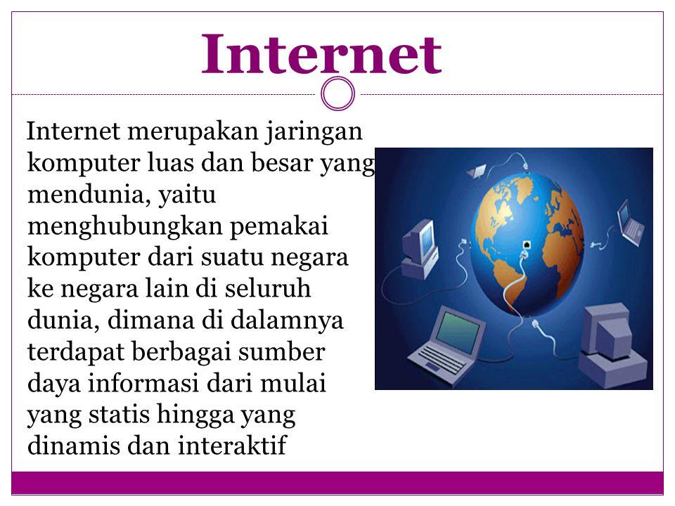 Internet Internet merupakan jaringan komputer luas dan besar yang mendunia, yaitu menghubungkan pemakai komputer dari suatu negara ke negara lain di seluruh dunia, dimana di dalamnya terdapat berbagai sumber daya informasi dari mulai yang statis hingga yang dinamis dan interaktif