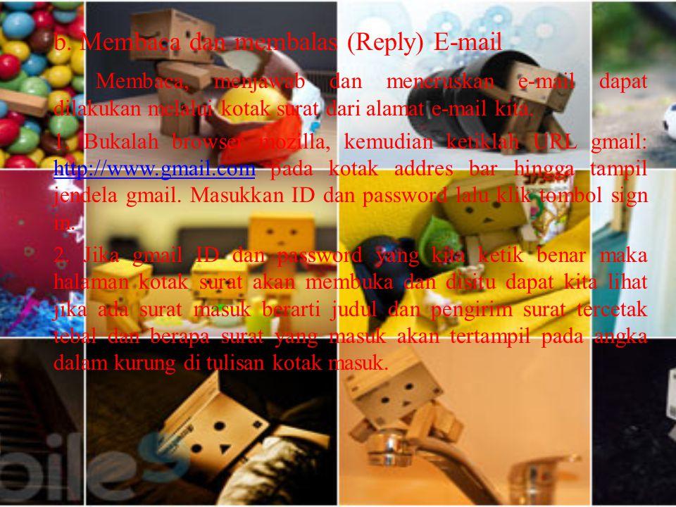 b. Membaca dan membalas (Reply) E-mail Membaca, menjawab dan meneruskan e-mail dapat dilakukan melalui kotak surat dari alamat e-mail kita. 1. Bukalah