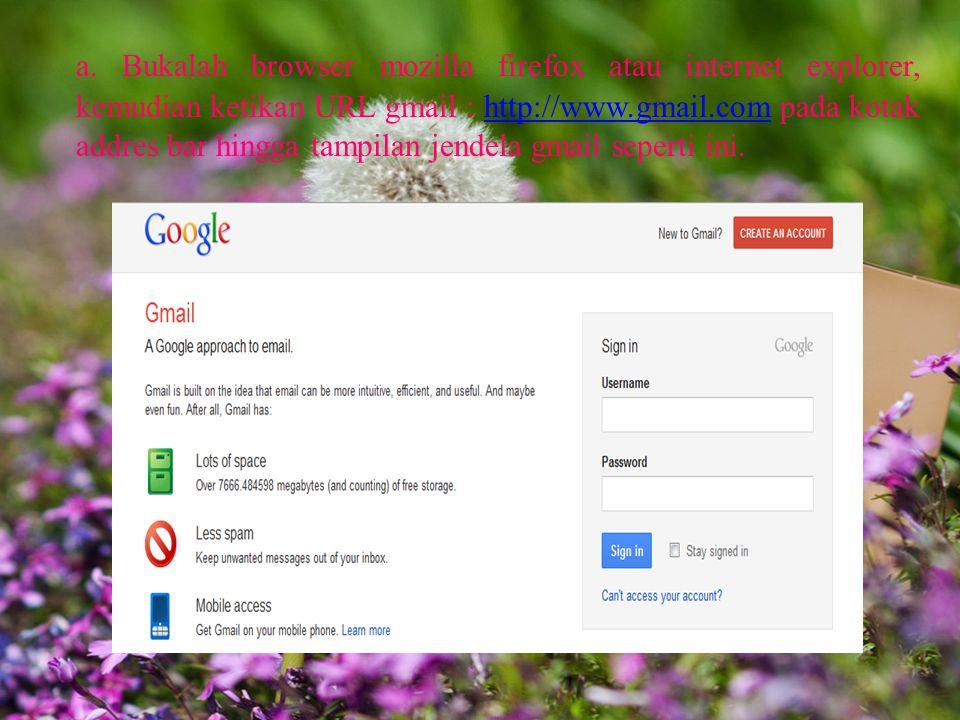 a. Bukalah browser mozilla firefox atau internet explorer, kemudian ketikan URL gmail : http://www.gmail.com pada kotak addres bar hingga tampilan jen